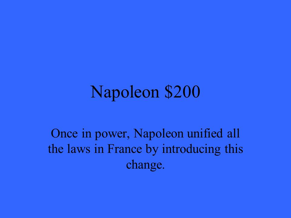Napoleon $200 Once in power, Napoleon unified all the laws in France by introducing this change.