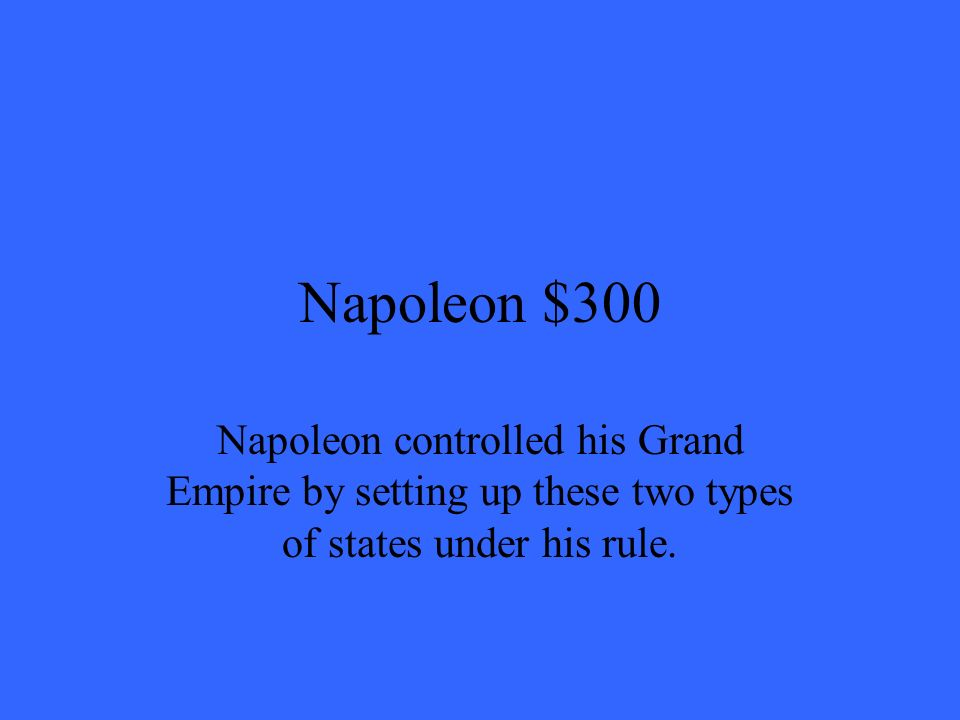 Napoleon $300 Napoleon controlled his Grand Empire by setting up these two types of states under his rule.