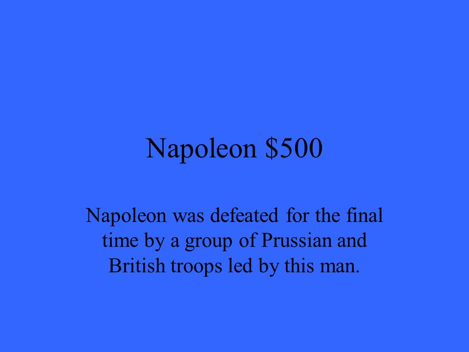 Napoleon $500 Napoleon was defeated for the final time by a group of Prussian and British troops led by this man.