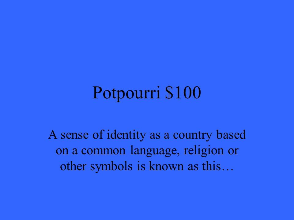 Potpourri $100 A sense of identity as a country based on a common language, religion or other symbols is known as this…