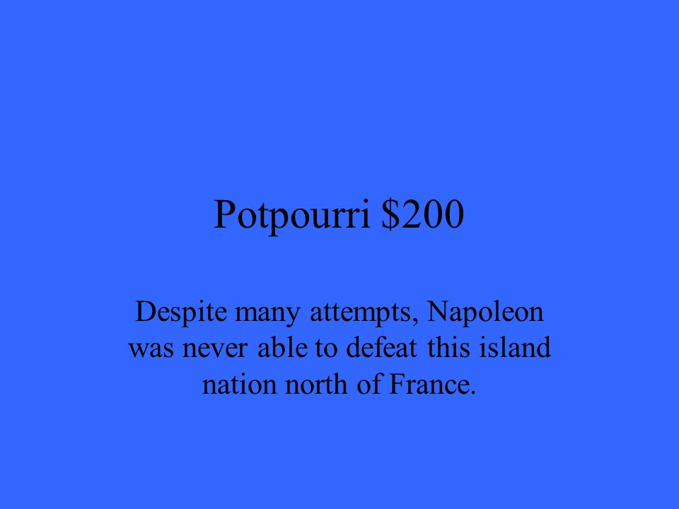 Potpourri $200 Despite many attempts, Napoleon was never able to defeat this island nation north of France.