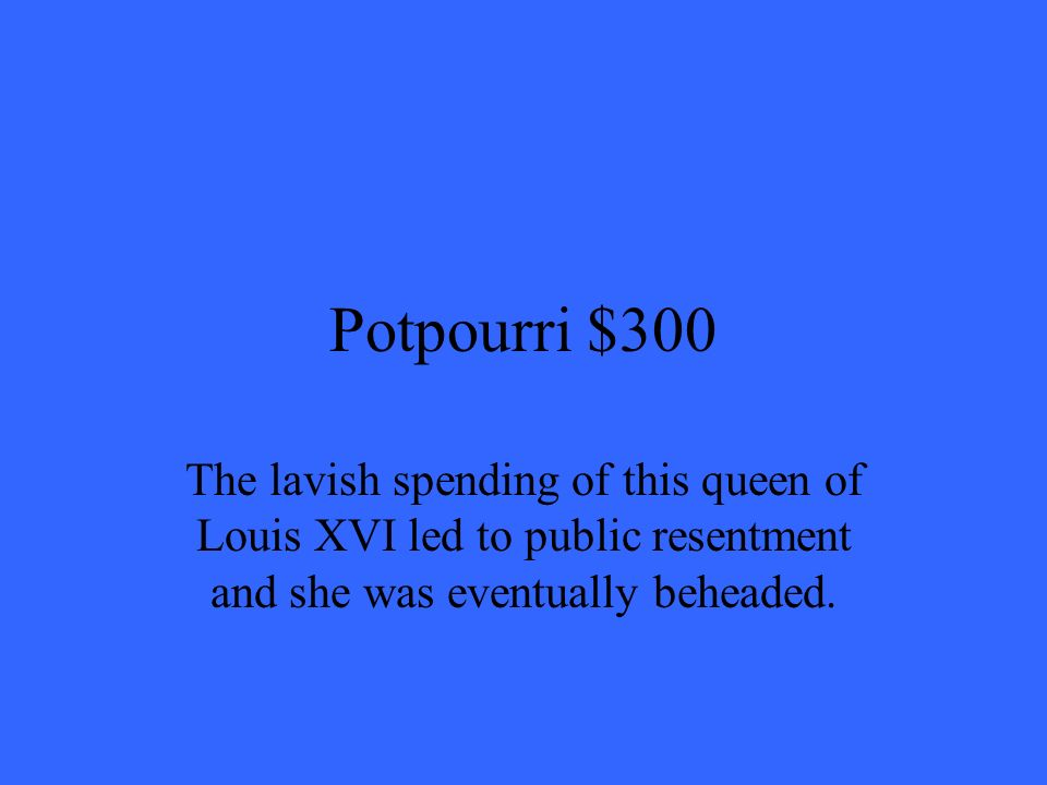 Potpourri $300 The lavish spending of this queen of Louis XVI led to public resentment and she was eventually beheaded.