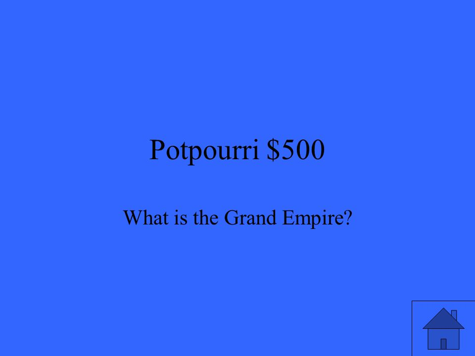Potpourri $500 What is the Grand Empire
