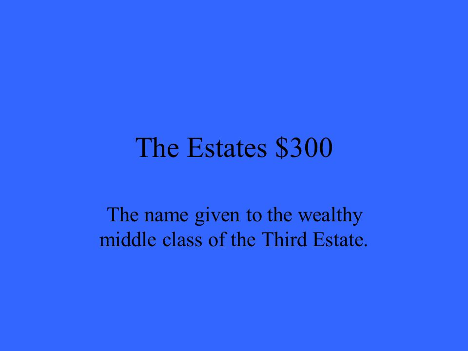 The Estates $300 The name given to the wealthy middle class of the Third Estate.