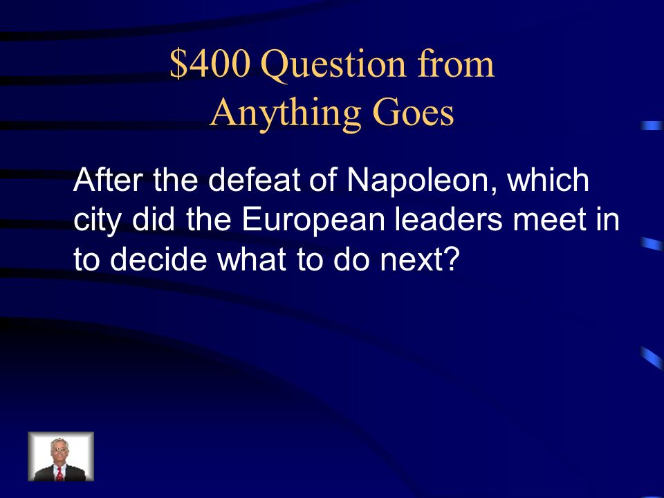 $400 Question from Anything Goes After the defeat of Napoleon, which city did the European leaders meet in to decide what to do next
