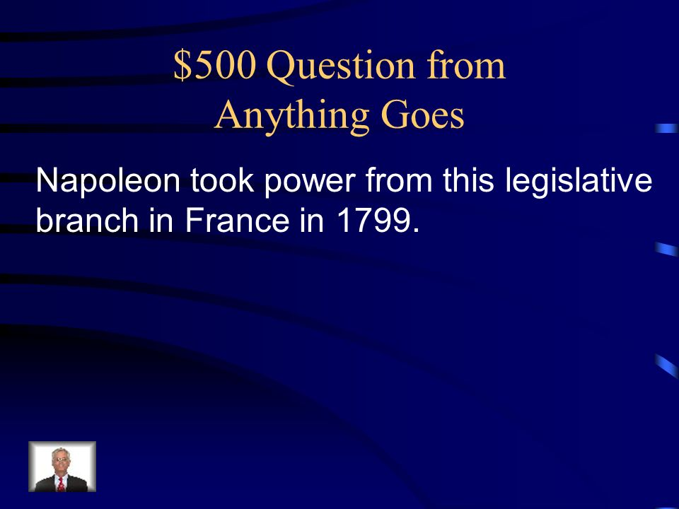 $500 Question from Anything Goes Napoleon took power from this legislative branch in France in 1799.