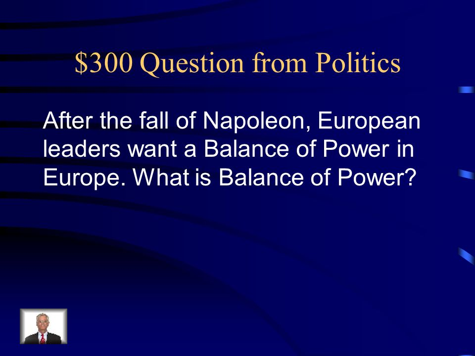 $300 Question from Politics After the fall of Napoleon, European leaders want a Balance of Power in Europe.