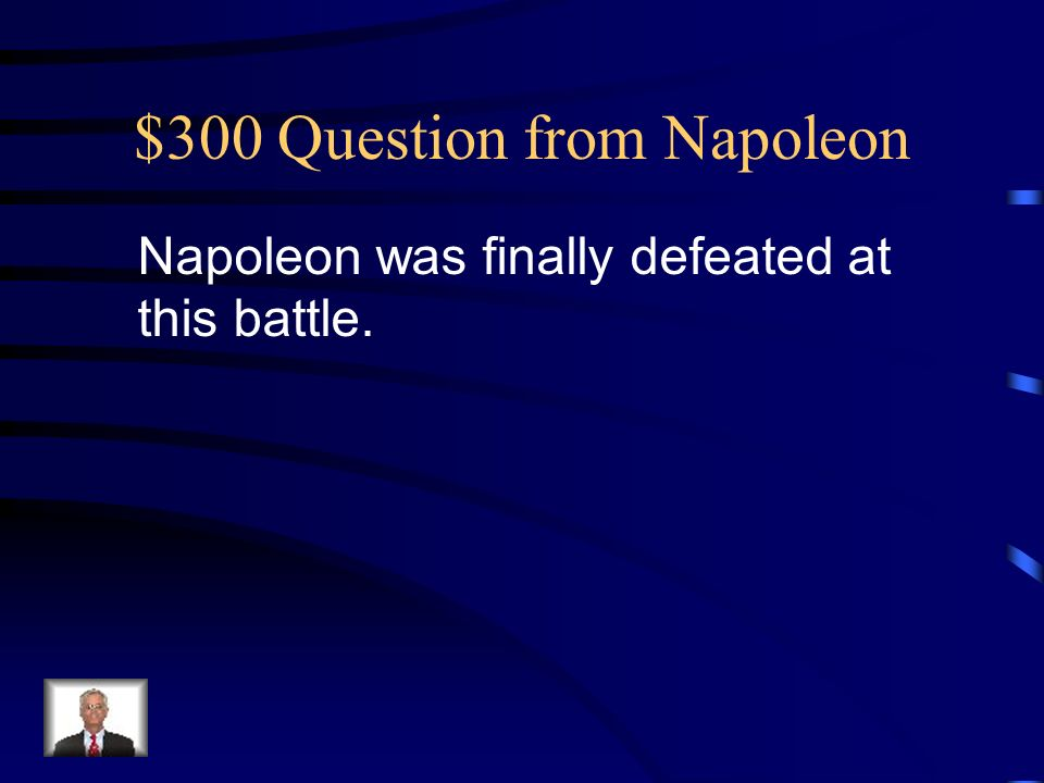 $300 Question from Napoleon Napoleon was finally defeated at this battle.