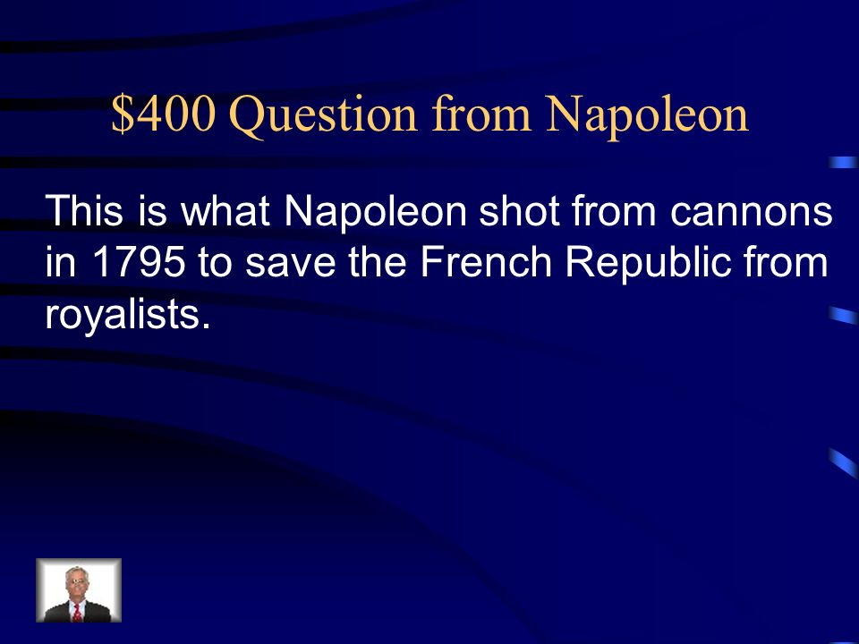 $400 Question from Napoleon This is what Napoleon shot from cannons in 1795 to save the French Republic from royalists.