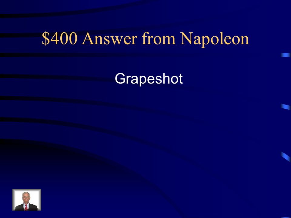 $400 Answer from Napoleon Grapeshot