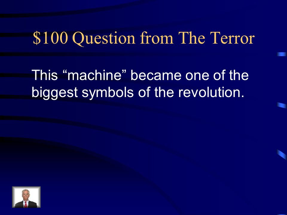 $100 Question from The Terror This machine became one of the biggest symbols of the revolution.
