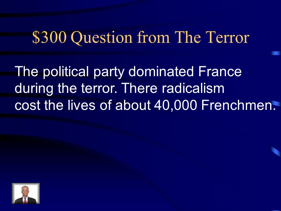 $300 Question from The Terror The political party dominated France during the terror.