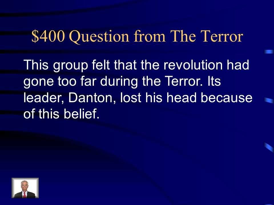 $400 Question from The Terror This group felt that the revolution had gone too far during the Terror.