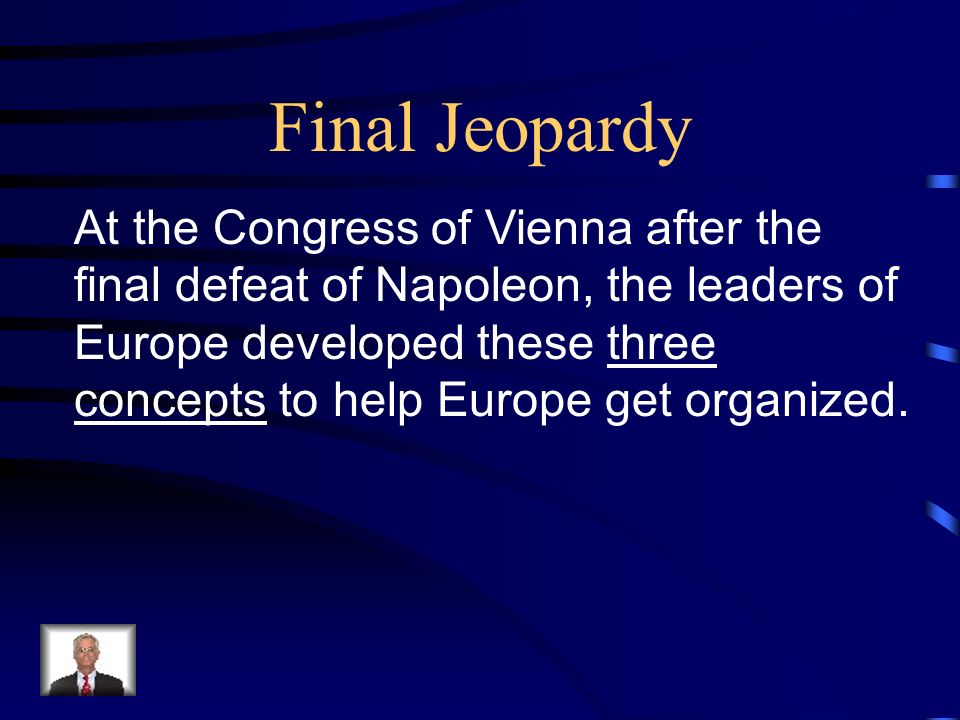 Final Jeopardy At the Congress of Vienna after the final defeat of Napoleon, the leaders of Europe developed these three concepts to help Europe get organized.