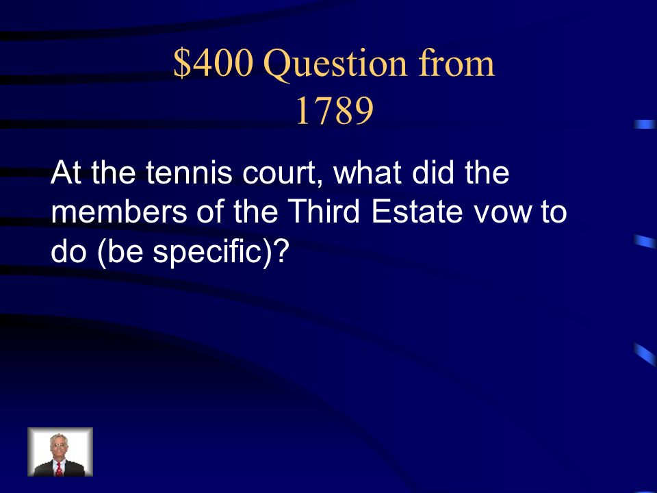 $400 Question from 1789 At the tennis court, what did the members of the Third Estate vow to do (be specific)