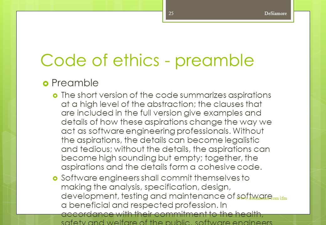 Code of ethics - preamble  Preamble  The short version of the code summarizes aspirations at a high level of the abstraction; the clauses that are included in the full version give examples and details of how these aspirations change the way we act as software engineering professionals.