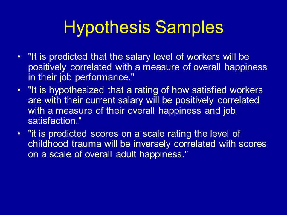 Hypothesis Samples It is predicted that the salary level of workers will be positively correlated with a measure of overall happiness in their job performance. It is hypothesized that a rating of how satisfied workers are with their current salary will be positively correlated with a measure of their overall happiness and job satisfaction. it is predicted scores on a scale rating the level of childhood trauma will be inversely correlated with scores on a scale of overall adult happiness.
