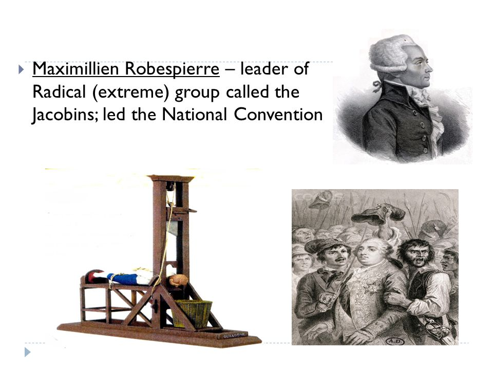  Maximillien Robespierre – leader of Radical (extreme) group called the Jacobins; led the National Convention