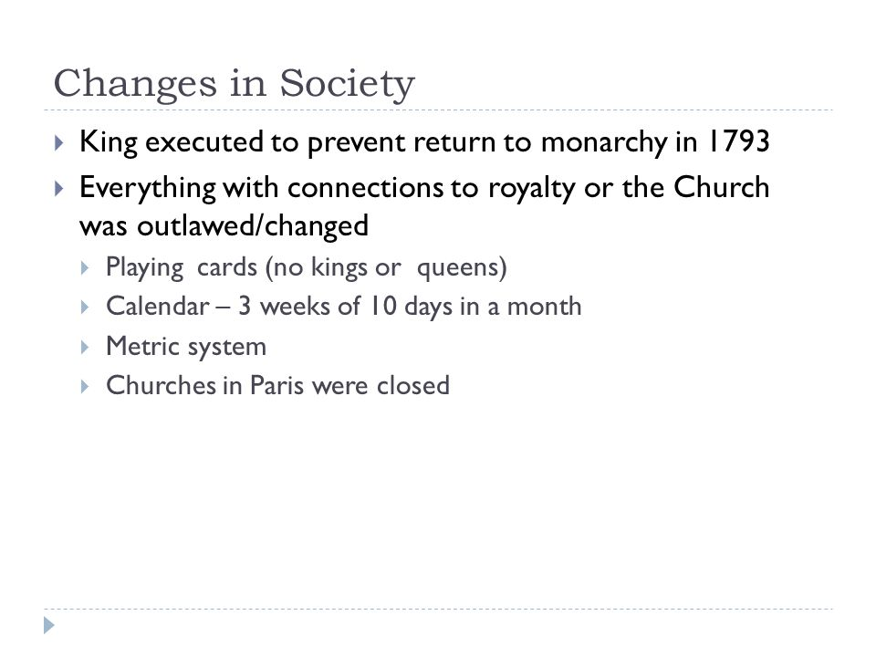 Changes in Society  King executed to prevent return to monarchy in 1793  Everything with connections to royalty or the Church was outlawed/changed  Playing cards (no kings or queens)  Calendar – 3 weeks of 10 days in a month  Metric system  Churches in Paris were closed