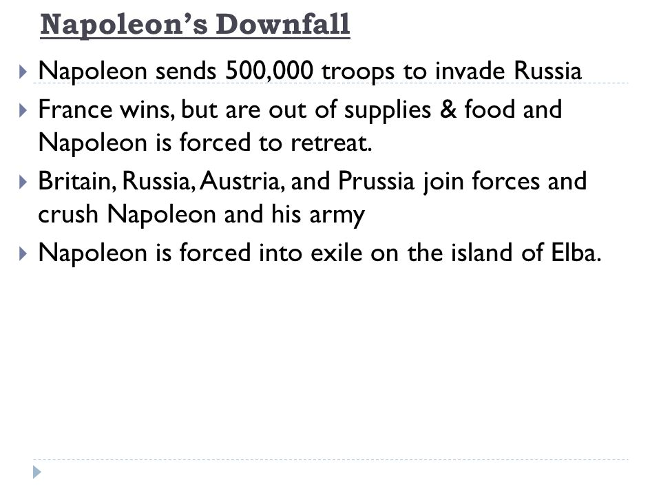 Napoleon's Downfall  Napoleon sends 500,000 troops to invade Russia  France wins, but are out of supplies & food and Napoleon is forced to retreat.