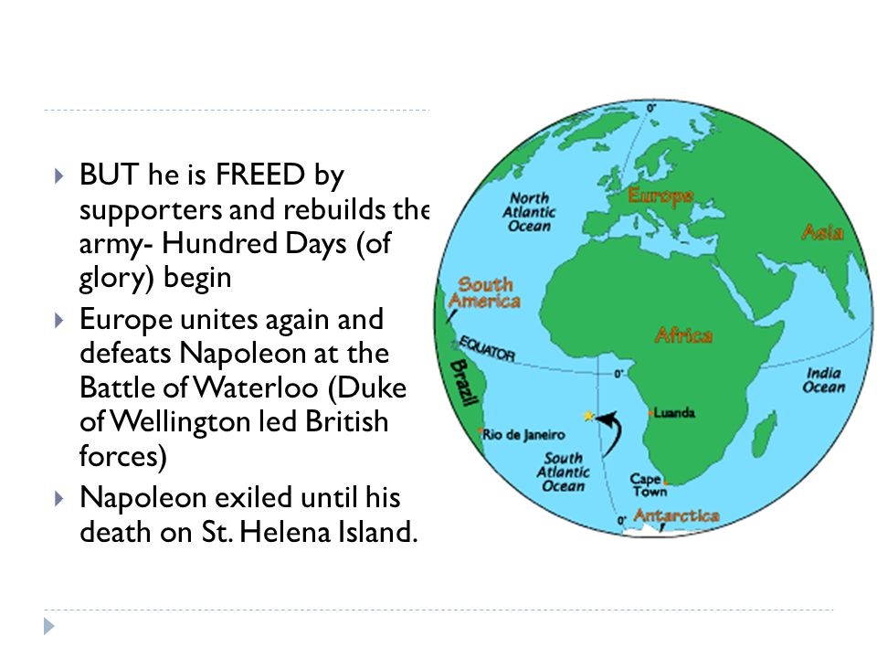 BUT he is FREED by supporters and rebuilds the army- Hundred Days (of glory) begin  Europe unites again and defeats Napoleon at the Battle of Waterloo (Duke of Wellington led British forces)  Napoleon exiled until his death on St.