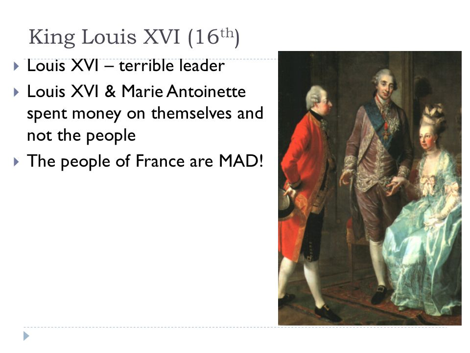 King Louis XVI (16 th )  Louis XVI – terrible leader  Louis XVI & Marie Antoinette spent money on themselves and not the people  The people of France are MAD!