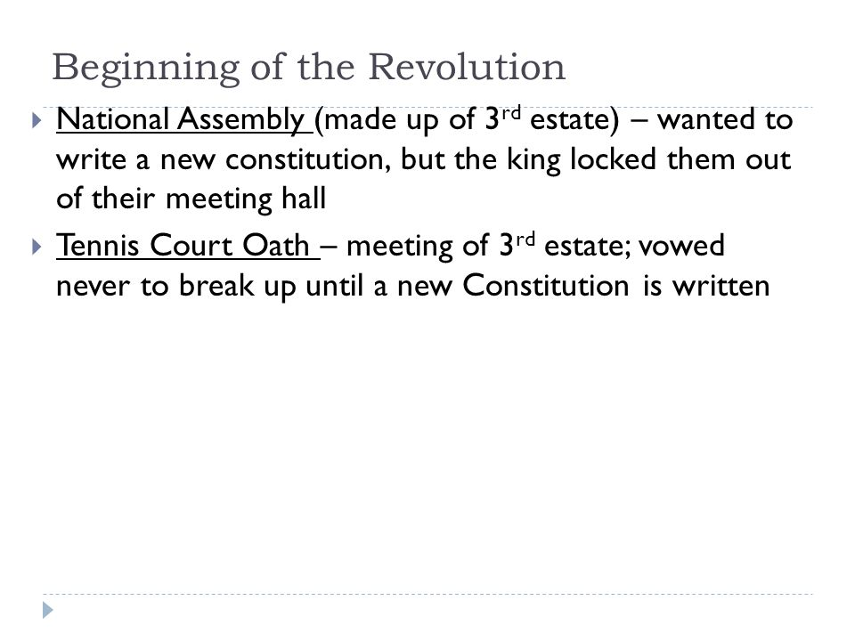Beginning of the Revolution  National Assembly (made up of 3 rd estate) – wanted to write a new constitution, but the king locked them out of their meeting hall  Tennis Court Oath – meeting of 3 rd estate; vowed never to break up until a new Constitution is written