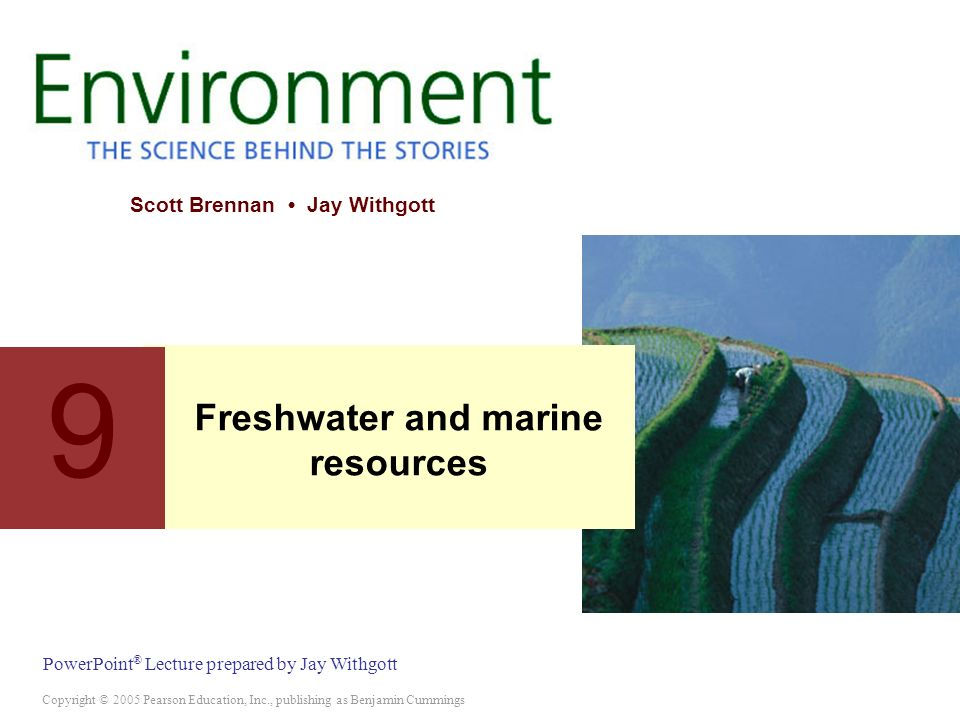 Copyright © 2005 Pearson Education, Inc., publishing as Benjamin Cummings PowerPoint ® Lecture prepared by Jay Withgott Scott Brennan Jay Withgott 9 Freshwater and marine resources
