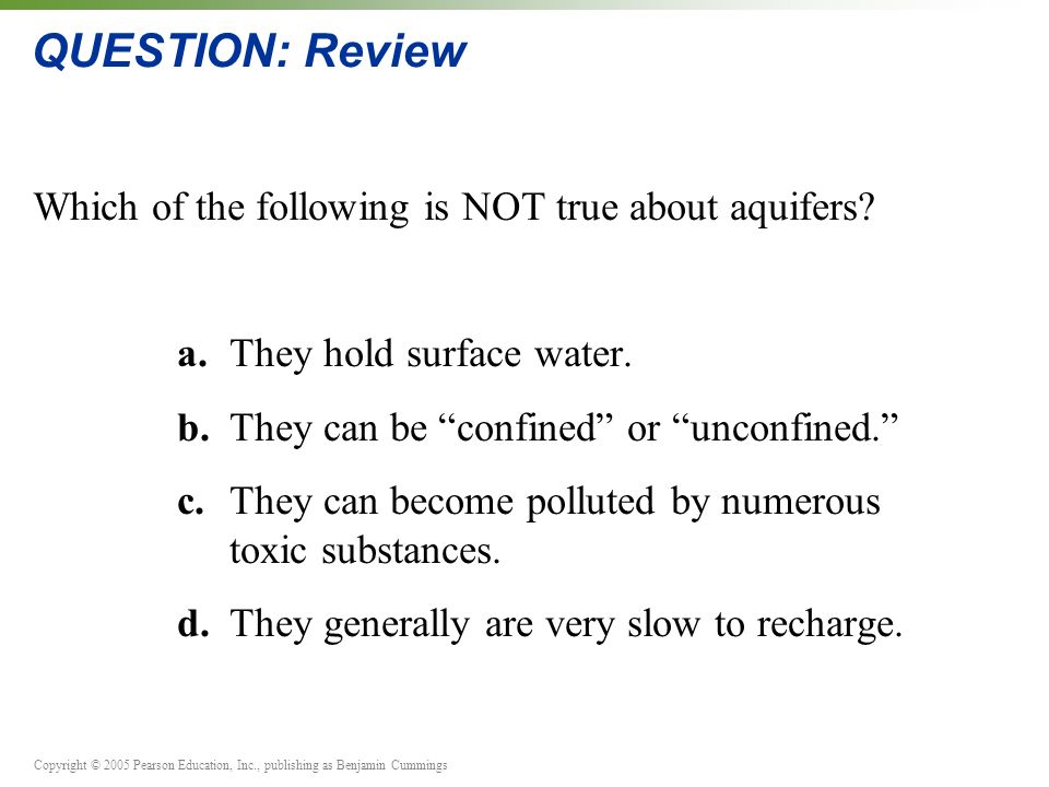 Copyright © 2005 Pearson Education, Inc., publishing as Benjamin Cummings QUESTION: Review Which of the following is NOT true about aquifers.