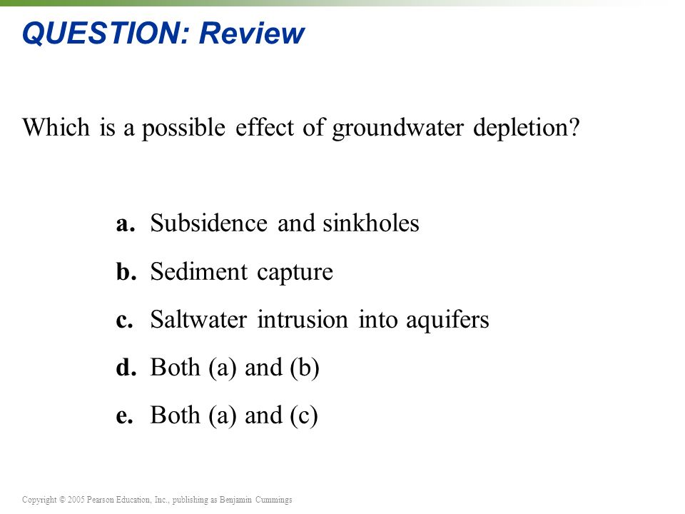 Copyright © 2005 Pearson Education, Inc., publishing as Benjamin Cummings QUESTION: Review Which is a possible effect of groundwater depletion.