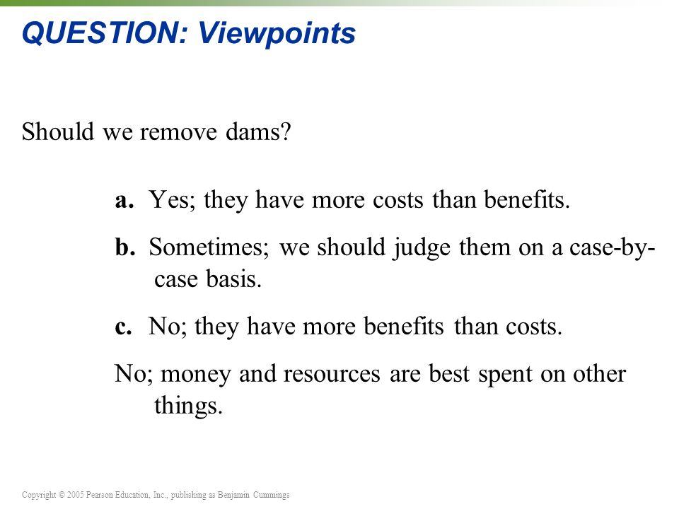 Copyright © 2005 Pearson Education, Inc., publishing as Benjamin Cummings QUESTION: Viewpoints Should we remove dams.