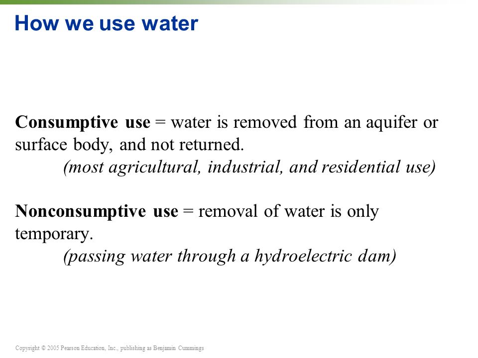Copyright © 2005 Pearson Education, Inc., publishing as Benjamin Cummings How we use water Consumptive use = water is removed from an aquifer or surface body, and not returned.