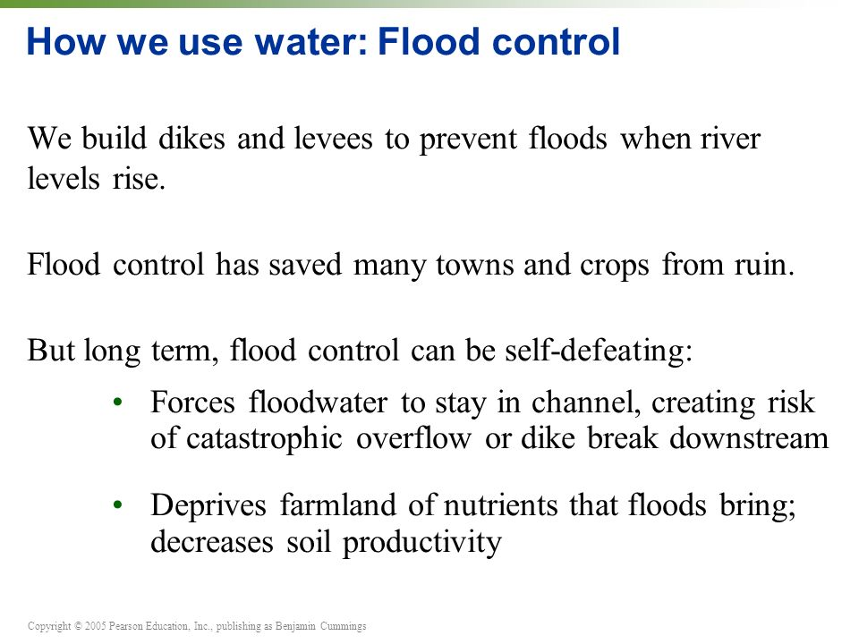 Copyright © 2005 Pearson Education, Inc., publishing as Benjamin Cummings How we use water: Flood control We build dikes and levees to prevent floods when river levels rise.