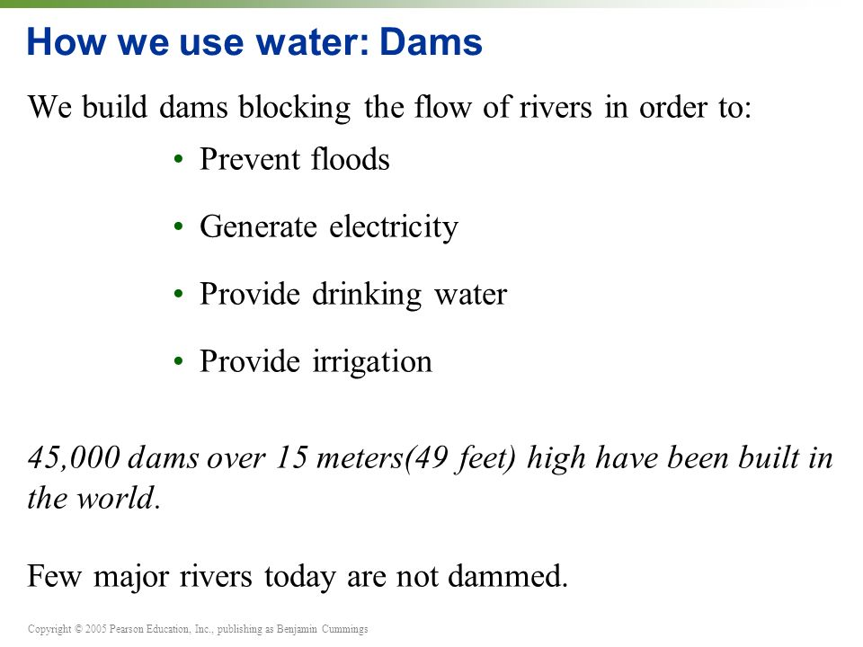Copyright © 2005 Pearson Education, Inc., publishing as Benjamin Cummings How we use water: Dams We build dams blocking the flow of rivers in order to: Prevent floods Generate electricity Provide drinking water Provide irrigation 45,000 dams over 15 meters(49 feet) high have been built in the world.