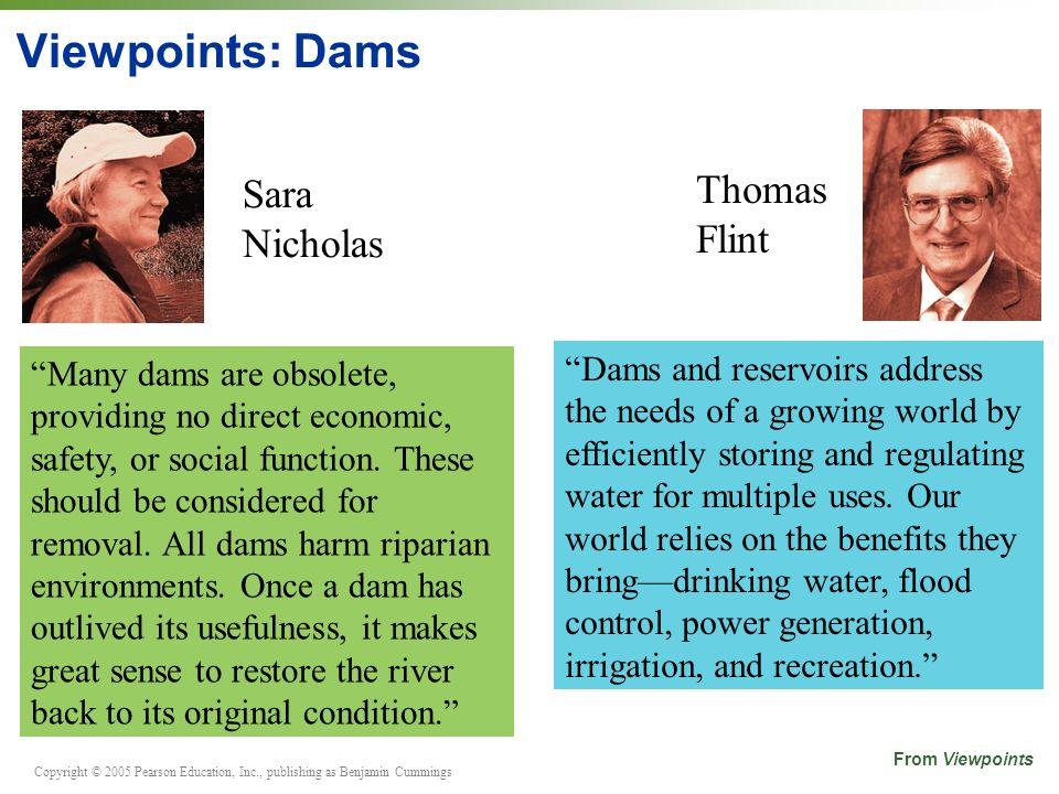 Copyright © 2005 Pearson Education, Inc., publishing as Benjamin Cummings Viewpoints: Dams Sara Nicholas Thomas Flint Many dams are obsolete, providing no direct economic, safety, or social function.