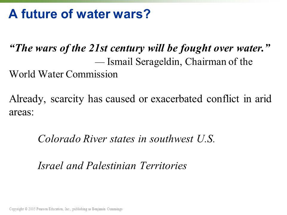 Copyright © 2005 Pearson Education, Inc., publishing as Benjamin Cummings A future of water wars.