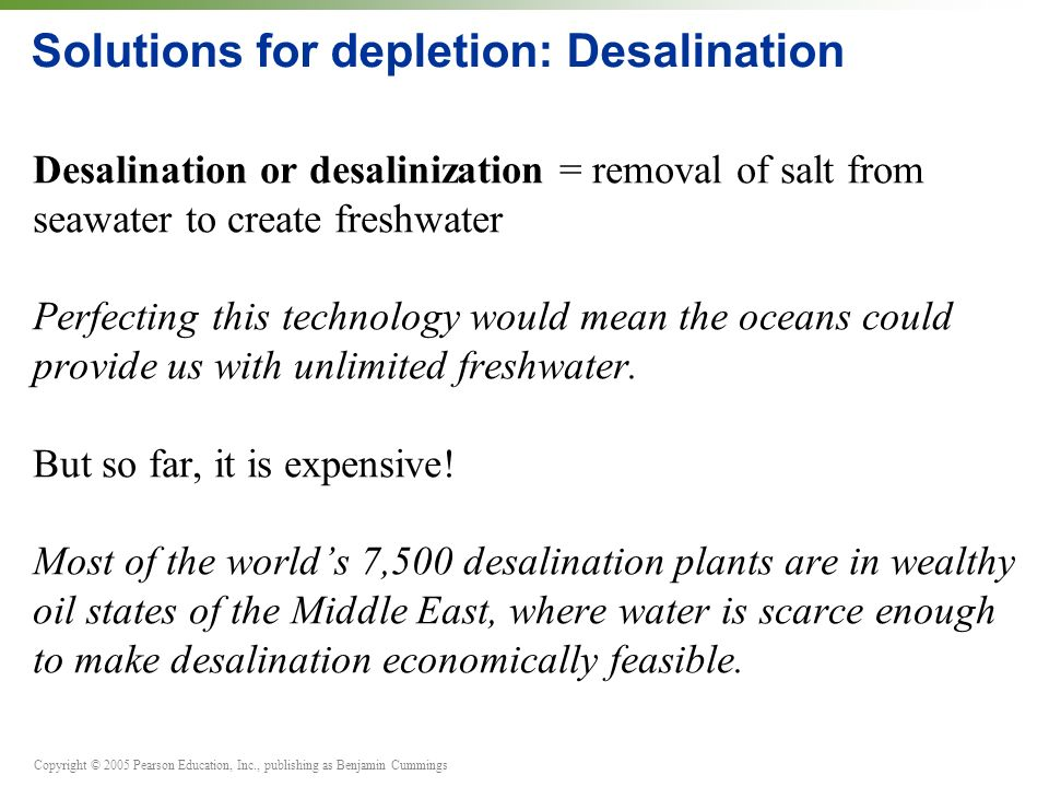 Copyright © 2005 Pearson Education, Inc., publishing as Benjamin Cummings Solutions for depletion: Desalination Desalination or desalinization = removal of salt from seawater to create freshwater Perfecting this technology would mean the oceans could provide us with unlimited freshwater.