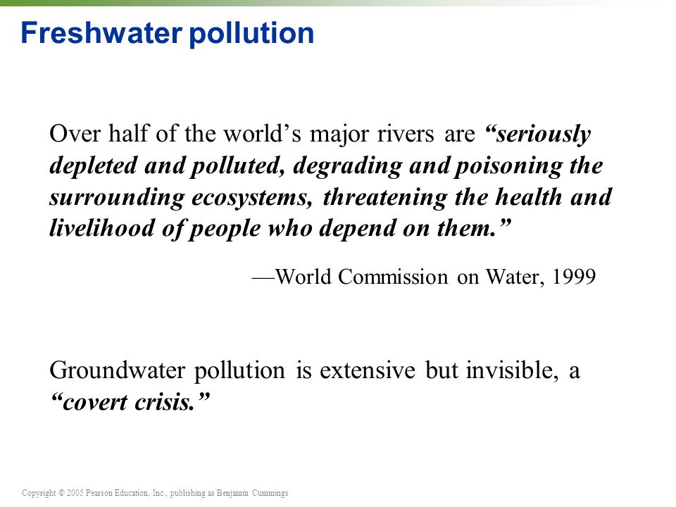 Copyright © 2005 Pearson Education, Inc., publishing as Benjamin Cummings Freshwater pollution Over half of the world's major rivers are seriously depleted and polluted, degrading and poisoning the surrounding ecosystems, threatening the health and livelihood of people who depend on them. —World Commission on Water, 1999 Groundwater pollution is extensive but invisible, a covert crisis.