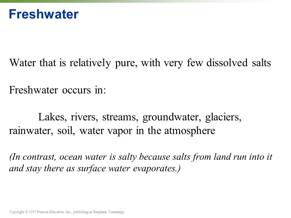 Copyright © 2005 Pearson Education, Inc., publishing as Benjamin Cummings Freshwater Water that is relatively pure, with very few dissolved salts Freshwater occurs in: Lakes, rivers, streams, groundwater, glaciers, rainwater, soil, water vapor in the atmosphere (In contrast, ocean water is salty because salts from land run into it and stay there as surface water evaporates.)