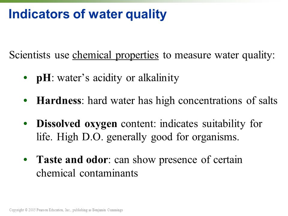 Copyright © 2005 Pearson Education, Inc., publishing as Benjamin Cummings Indicators of water quality Scientists use chemical properties to measure water quality: pH: water's acidity or alkalinity Hardness: hard water has high concentrations of salts Dissolved oxygen content: indicates suitability for life.
