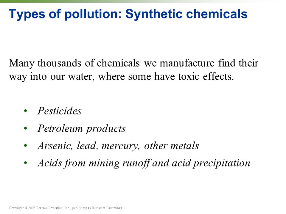 Copyright © 2005 Pearson Education, Inc., publishing as Benjamin Cummings Types of pollution: Synthetic chemicals Many thousands of chemicals we manufacture find their way into our water, where some have toxic effects.