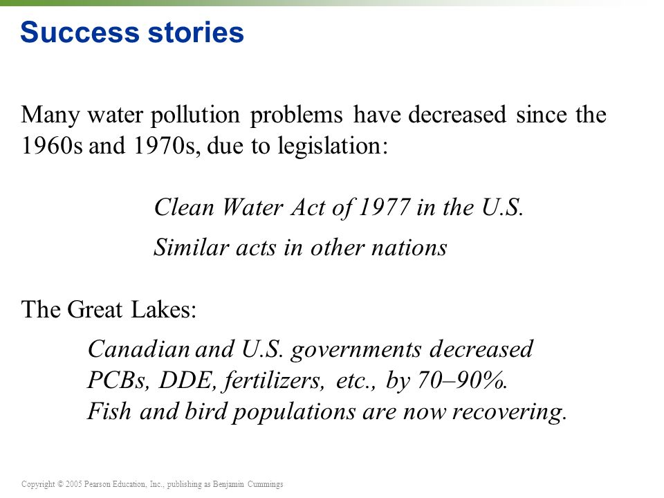 Copyright © 2005 Pearson Education, Inc., publishing as Benjamin Cummings Success stories Many water pollution problems have decreased since the 1960s and 1970s, due to legislation: Clean Water Act of 1977 in the U.S.