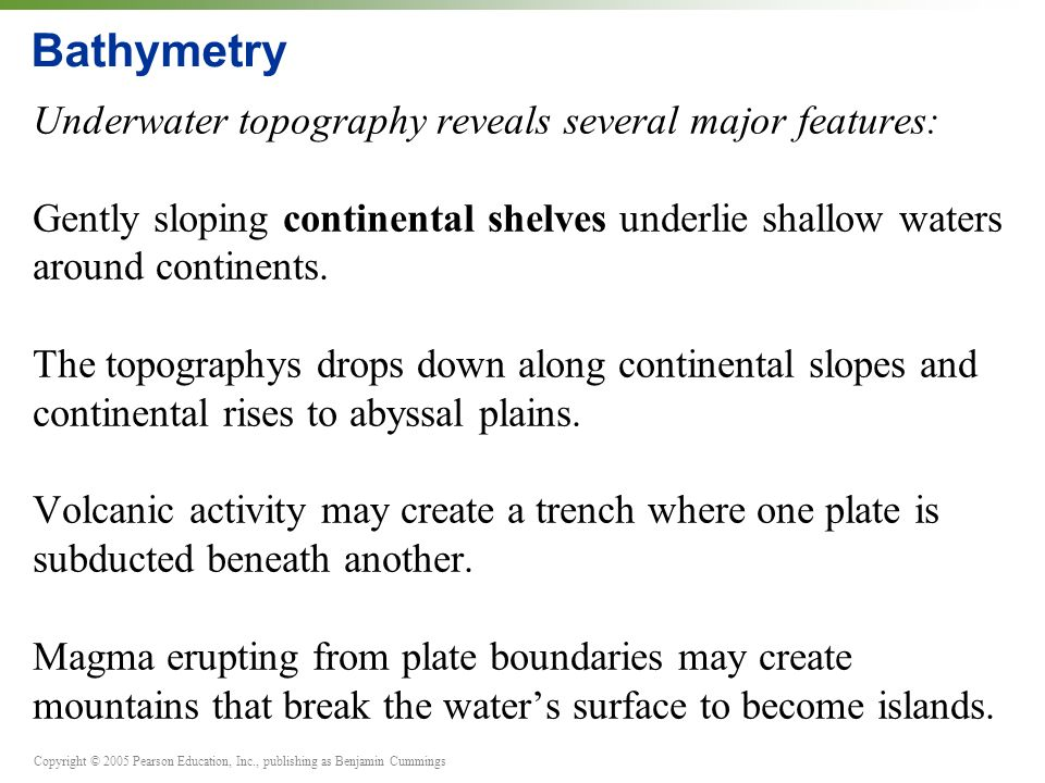 Copyright © 2005 Pearson Education, Inc., publishing as Benjamin Cummings Bathymetry Underwater topography reveals several major features: Gently sloping continental shelves underlie shallow waters around continents.