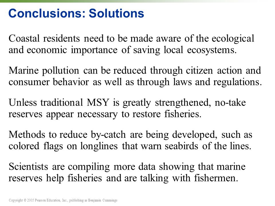 Copyright © 2005 Pearson Education, Inc., publishing as Benjamin Cummings Conclusions: Solutions Coastal residents need to be made aware of the ecological and economic importance of saving local ecosystems.