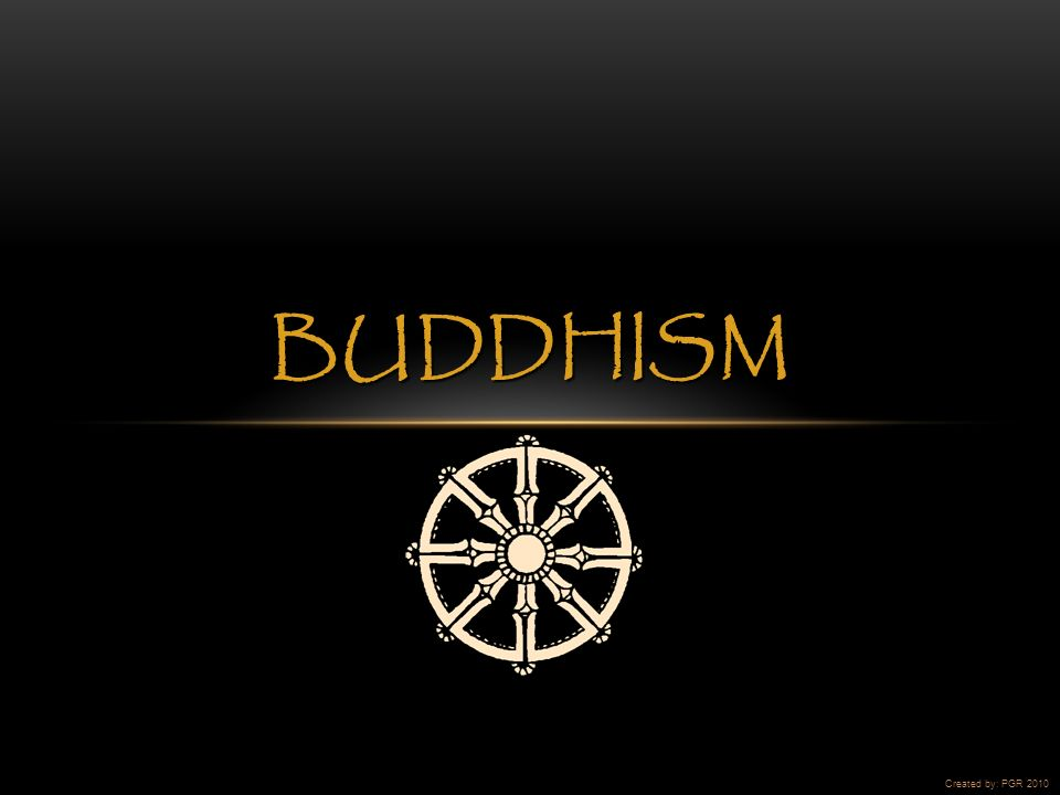BUDDHISM Created by: PGR 2010