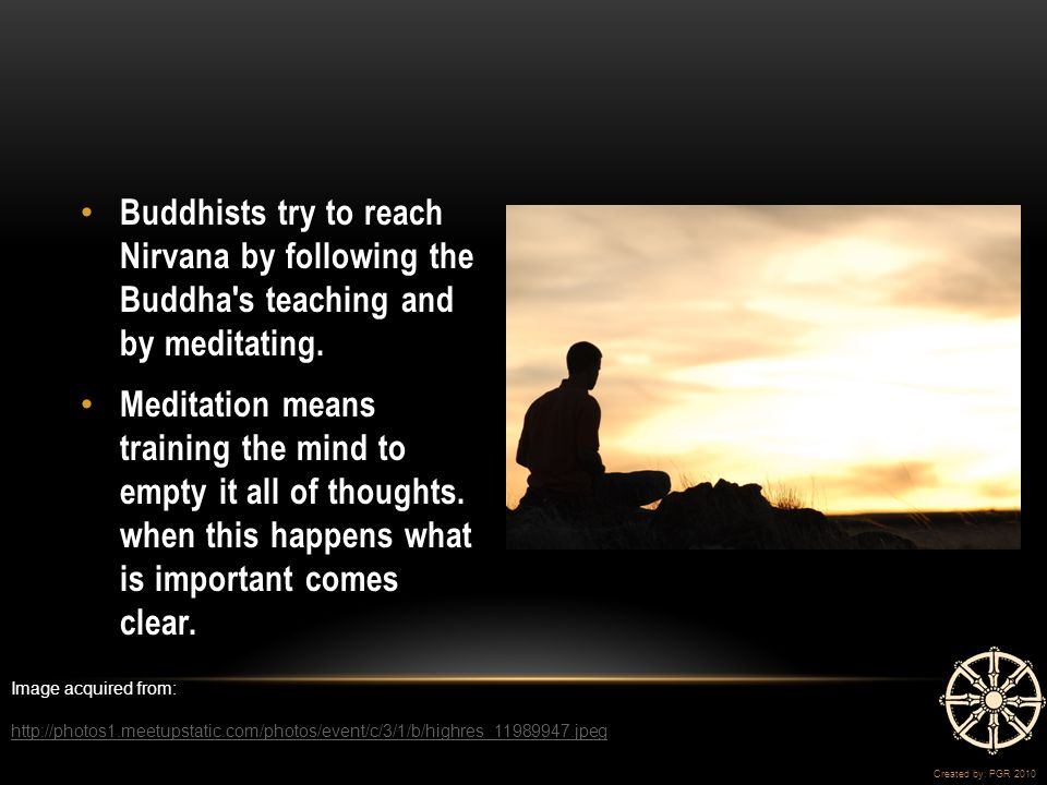 Buddhists try to reach Nirvana by following the Buddha s teaching and by meditating.