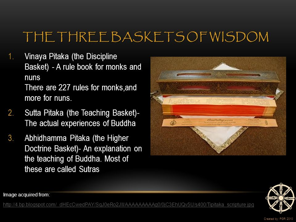 1.Vinaya Pitaka (the Discipline Basket) - A rule book for monks and nuns There are 227 rules for monks,and more for nuns.