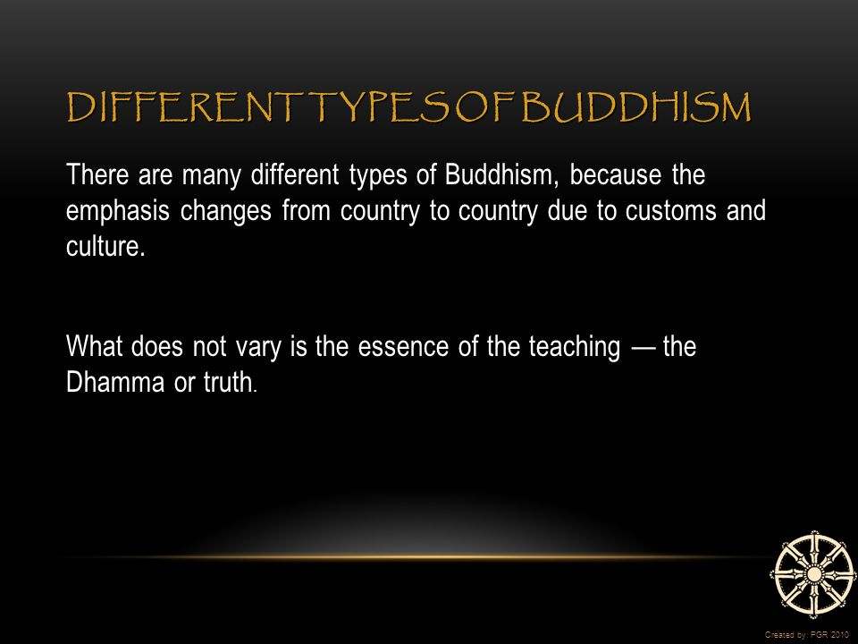 DIFFERENT TYPES OF BUDDHISM There are many different types of Buddhism, because the emphasis changes from country to country due to customs and culture.