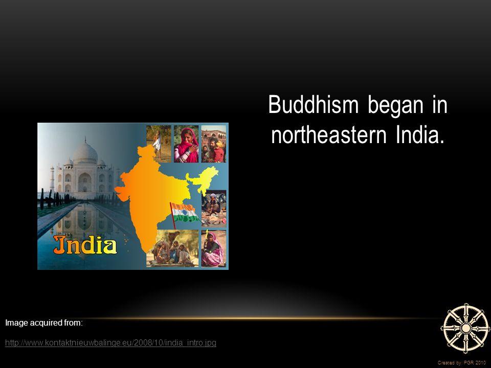 Buddhism began in northeastern India.