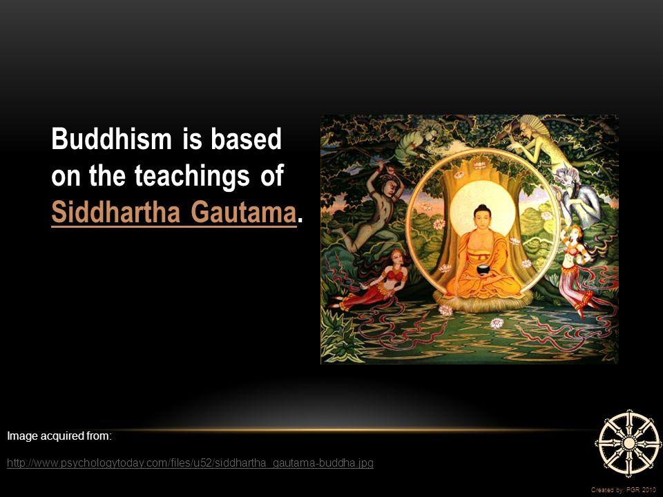 Buddhism is based on the teachings of Siddhartha Gautama.